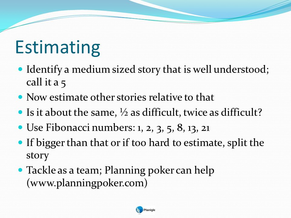 Estimating Identify a medium sized story that is well understood; call it a 5. Now estimate other stories relative to that.