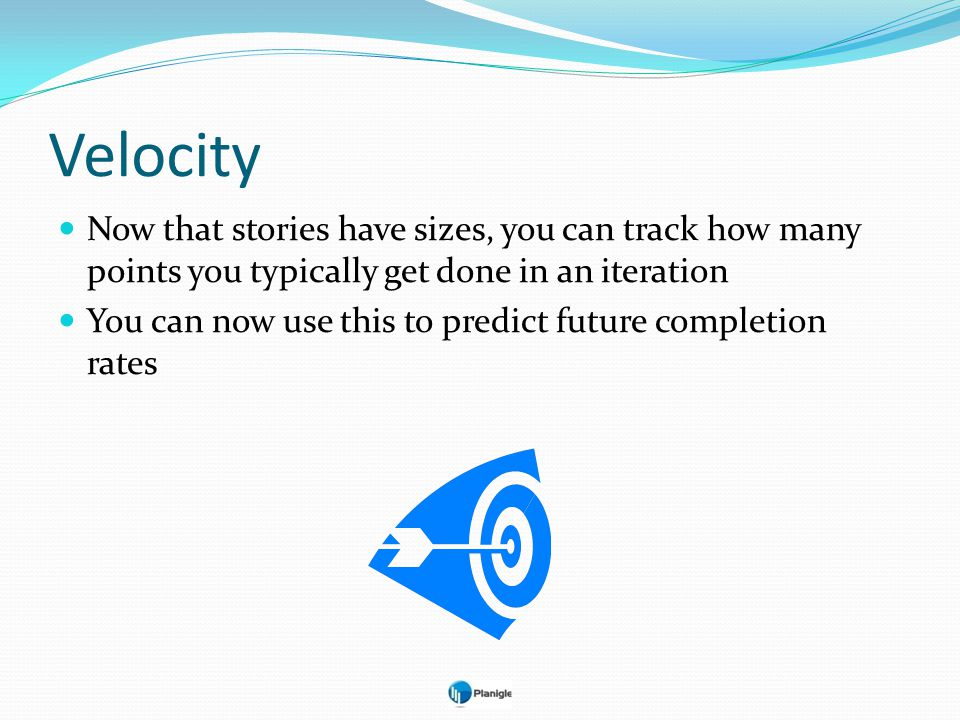 Velocity Now that stories have sizes, you can track how many points you typically get done in an iteration.