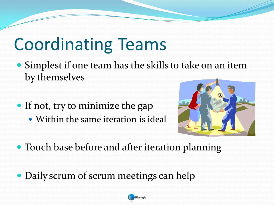 Coordinating Teams Simplest if one team has the skills to take on an item by themselves. If not, try to minimize the gap.