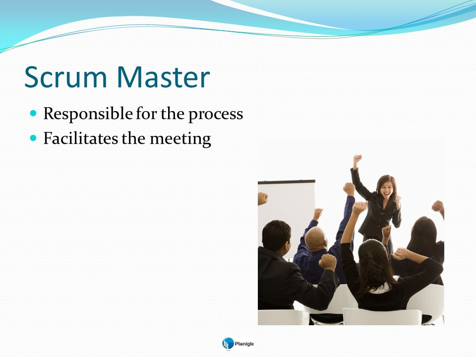 Scrum Master Responsible for the process Facilitates the meeting