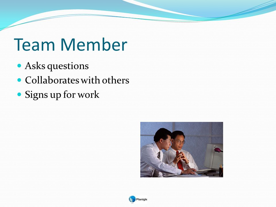 Team Member Asks questions Collaborates with others Signs up for work
