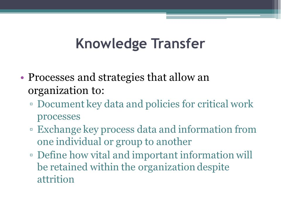 Knowledge Transfer Processes and strategies that allow an organization to: Document key data and policies for critical work processes.