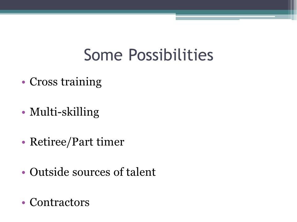 Some Possibilities Cross training Multi-skilling Retiree/Part timer