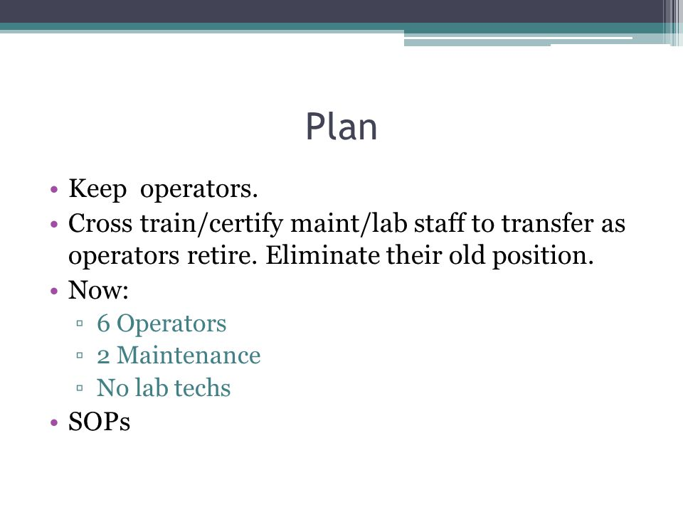 Plan Keep operators. Cross train/certify maint/lab staff to transfer as operators retire. Eliminate their old position.
