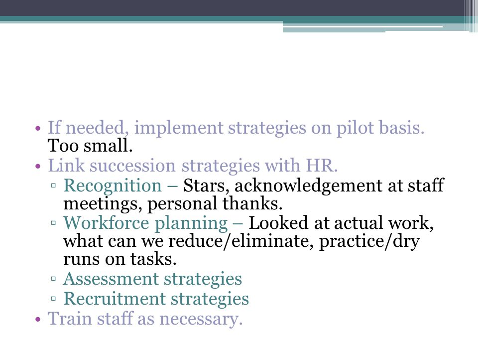 If needed, implement strategies on pilot basis. Too small.