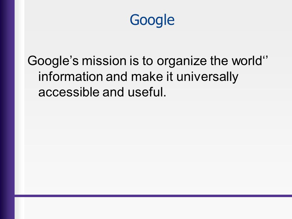 Google Google's mission is to organize the world'' information and make it universally accessible and useful.