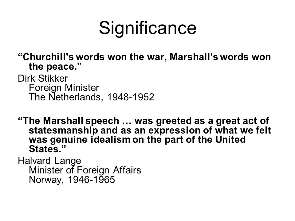 Significance Churchill s words won the war, Marshall s words won the peace. Dirk Stikker Foreign Minister The Netherlands, 1948-1952.