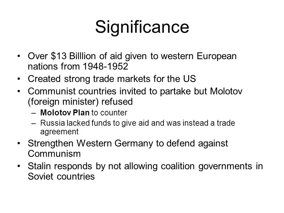 Significance Over $13 Billlion of aid given to western European nations from 1948-1952. Created strong trade markets for the US.