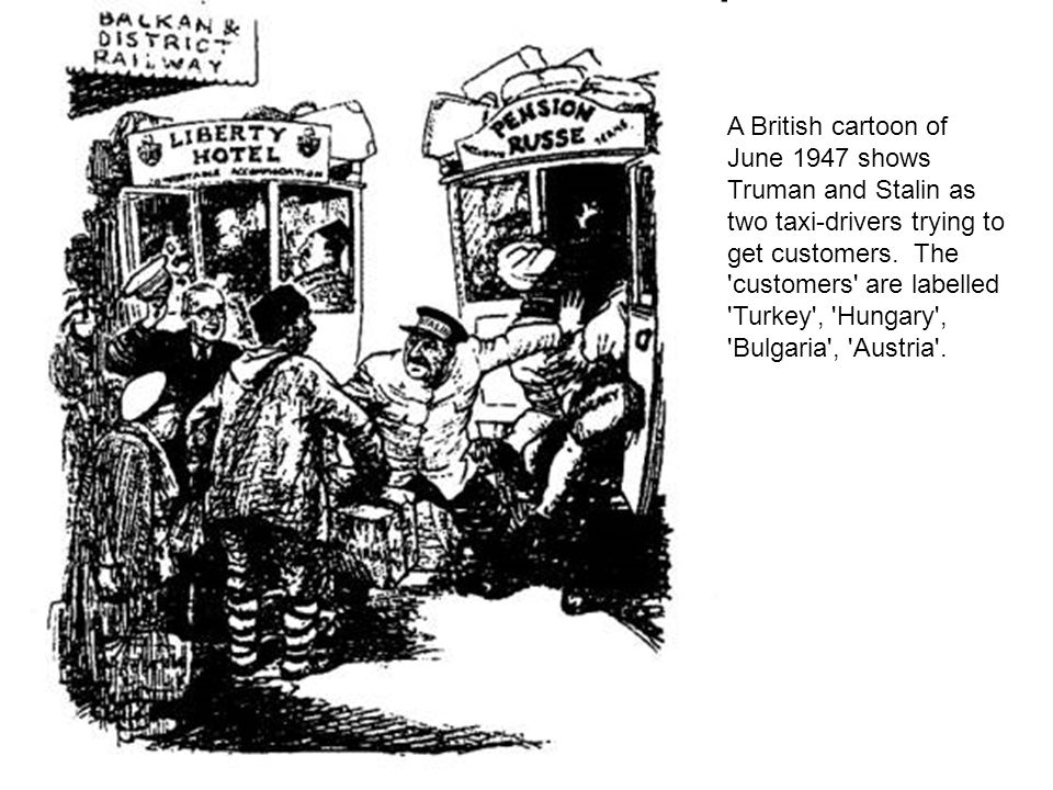 A British cartoon of June 1947 shows Truman and Stalin as two taxi-drivers trying to get customers. The customers are labelled Turkey , Hungary , Bulgaria , Austria .