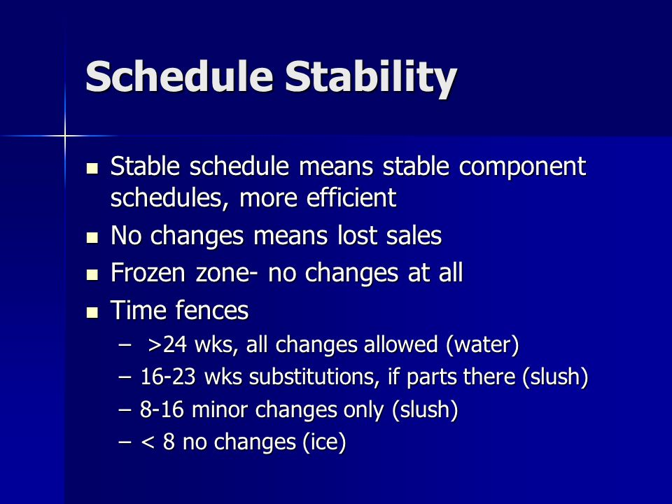 Schedule Stability Stable schedule means stable component schedules, more efficient. No changes means lost sales.