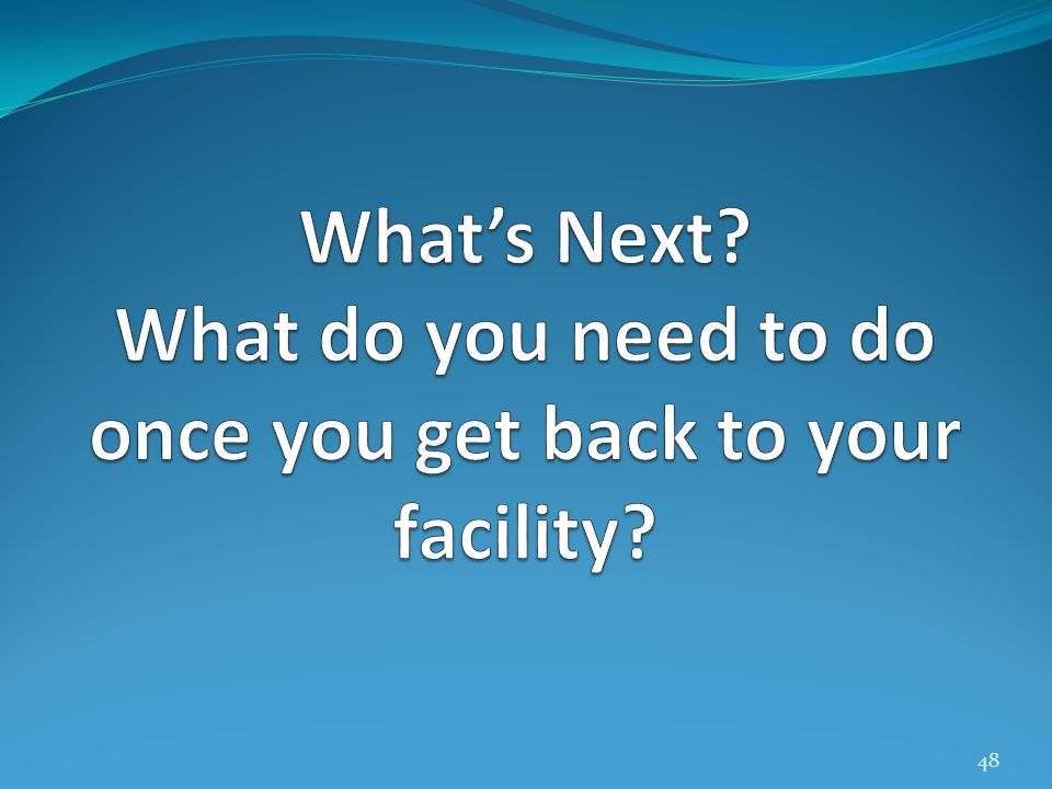 What's Next What do you need to do once you get back to your facility