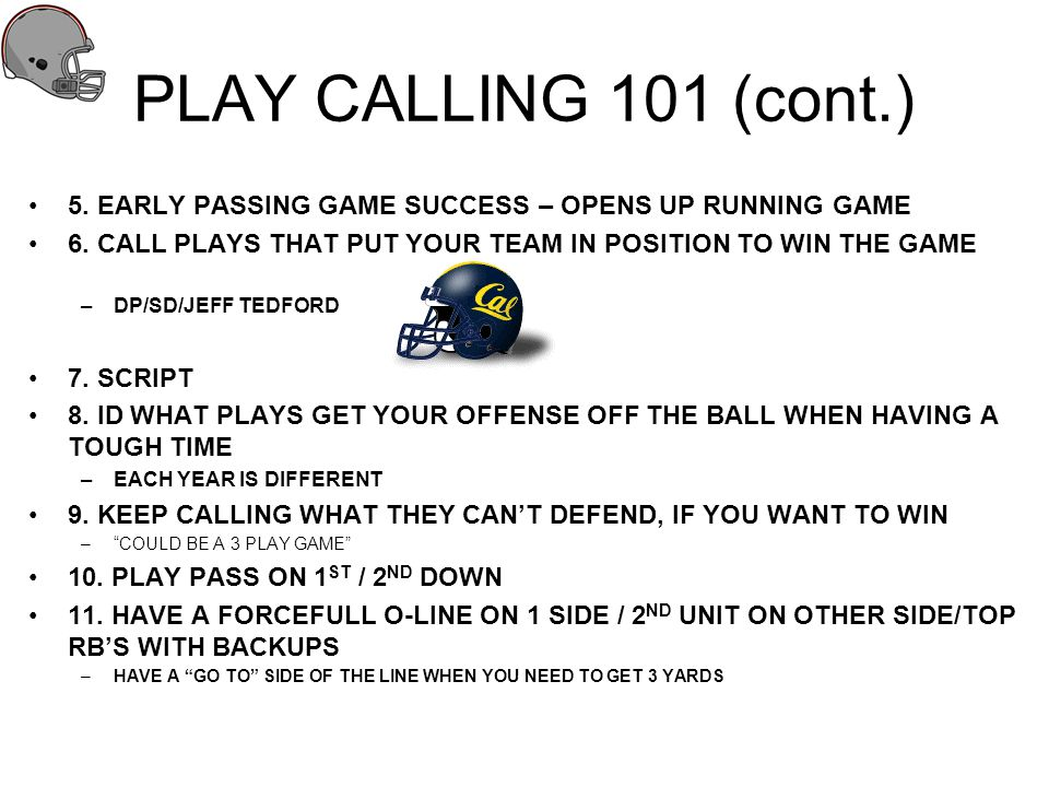 PLAY CALLING 101 (cont.) 5. EARLY PASSING GAME SUCCESS – OPENS UP RUNNING GAME. 6. CALL PLAYS THAT PUT YOUR TEAM IN POSITION TO WIN THE GAME.