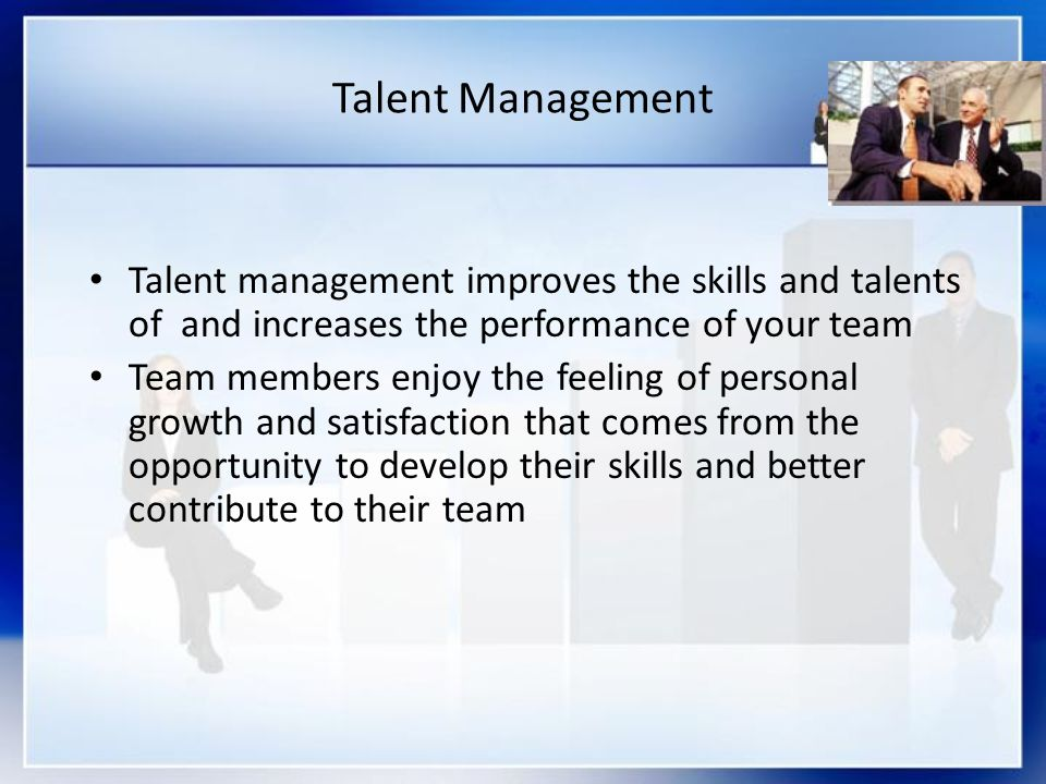 Talent Management Talent management improves the skills and talents of and increases the performance of your team.