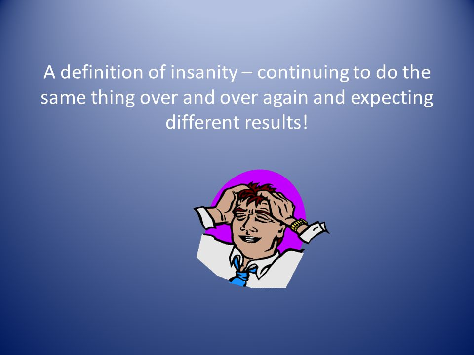 A definition of insanity – continuing to do the same thing over and over again and expecting different results!