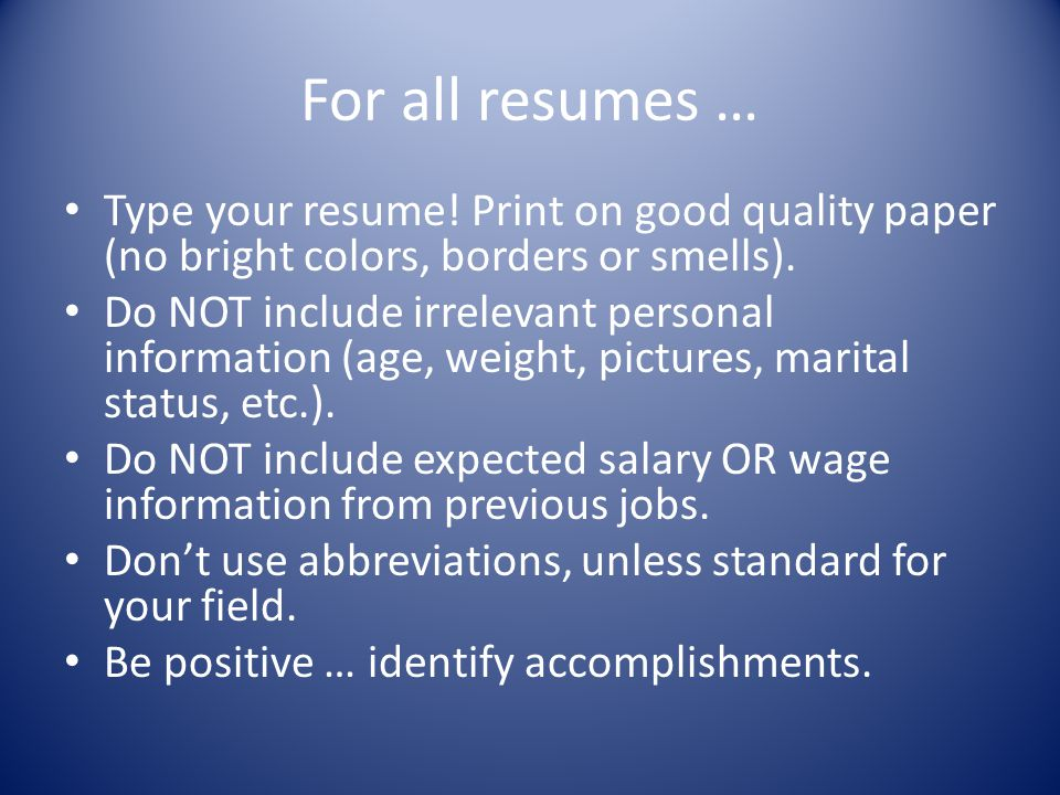 For all resumes … Type your resume! Print on good quality paper (no bright colors, borders or smells).