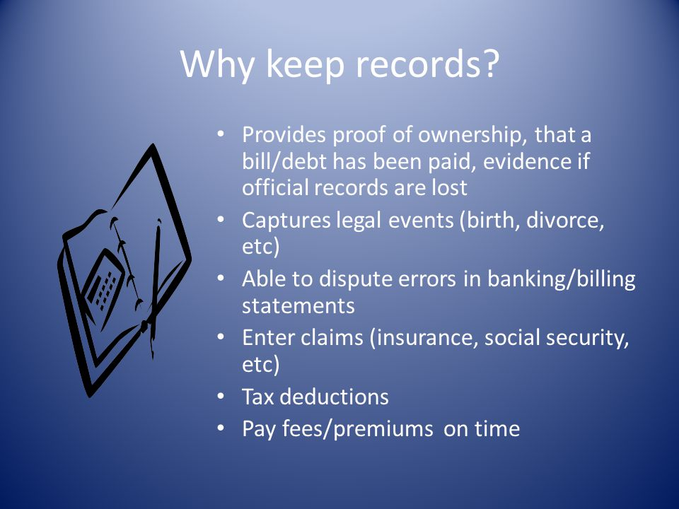 Why keep records Provides proof of ownership, that a bill/debt has been paid, evidence if official records are lost.