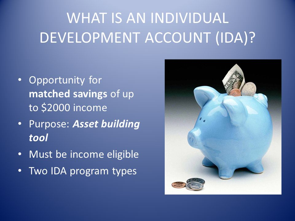 WHAT IS AN INDIVIDUAL DEVELOPMENT ACCOUNT (IDA)