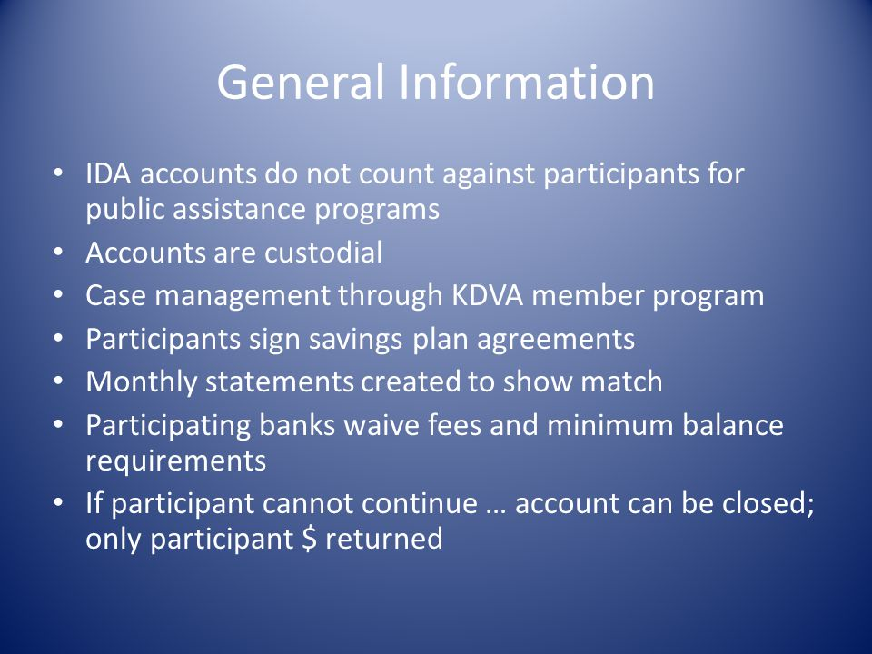 General Information IDA accounts do not count against participants for public assistance programs. Accounts are custodial.