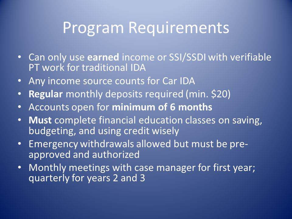 Program Requirements Can only use earned income or SSI/SSDI with verifiable PT work for traditional IDA.