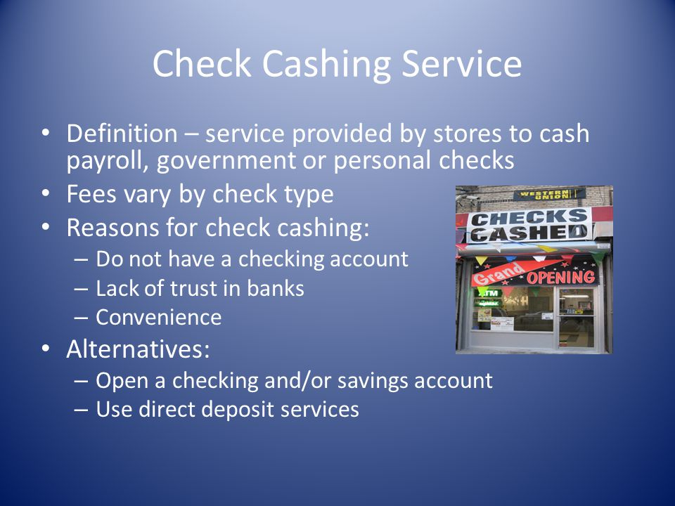 Check Cashing Service Definition – service provided by stores to cash payroll, government or personal checks.
