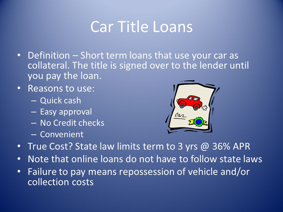 Car Title Loans Definition – Short term loans that use your car as collateral. The title is signed over to the lender until you pay the loan.