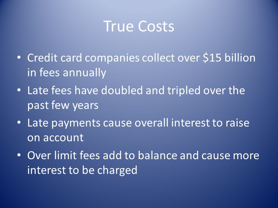 True Costs Credit card companies collect over $15 billion in fees annually. Late fees have doubled and tripled over the past few years.