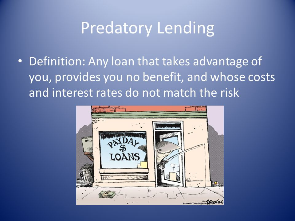 Predatory Lending Definition: Any loan that takes advantage of you, provides you no benefit, and whose costs and interest rates do not match the risk.
