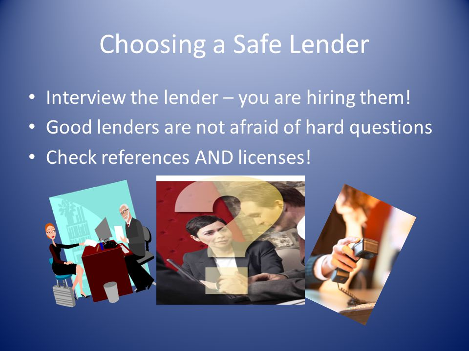 Choosing a Safe Lender Interview the lender – you are hiring them!