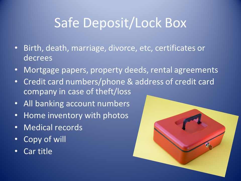 Safe Deposit/Lock Box Birth, death, marriage, divorce, etc, certificates or decrees. Mortgage papers, property deeds, rental agreements.