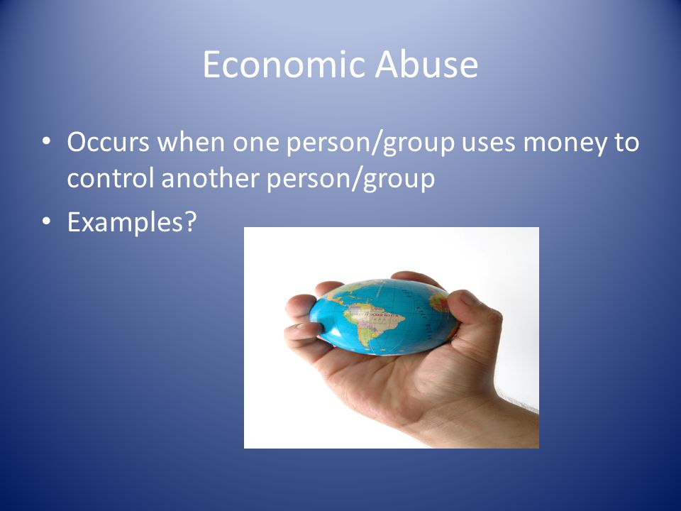Economic Abuse Occurs when one person/group uses money to control another person/group Examples