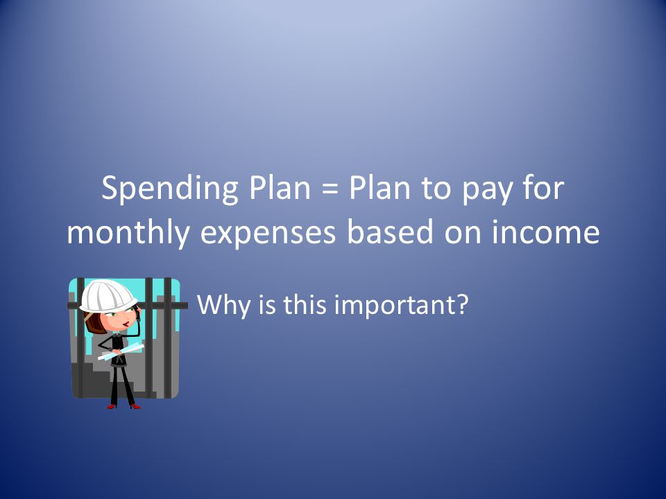 Spending Plan = Plan to pay for monthly expenses based on income