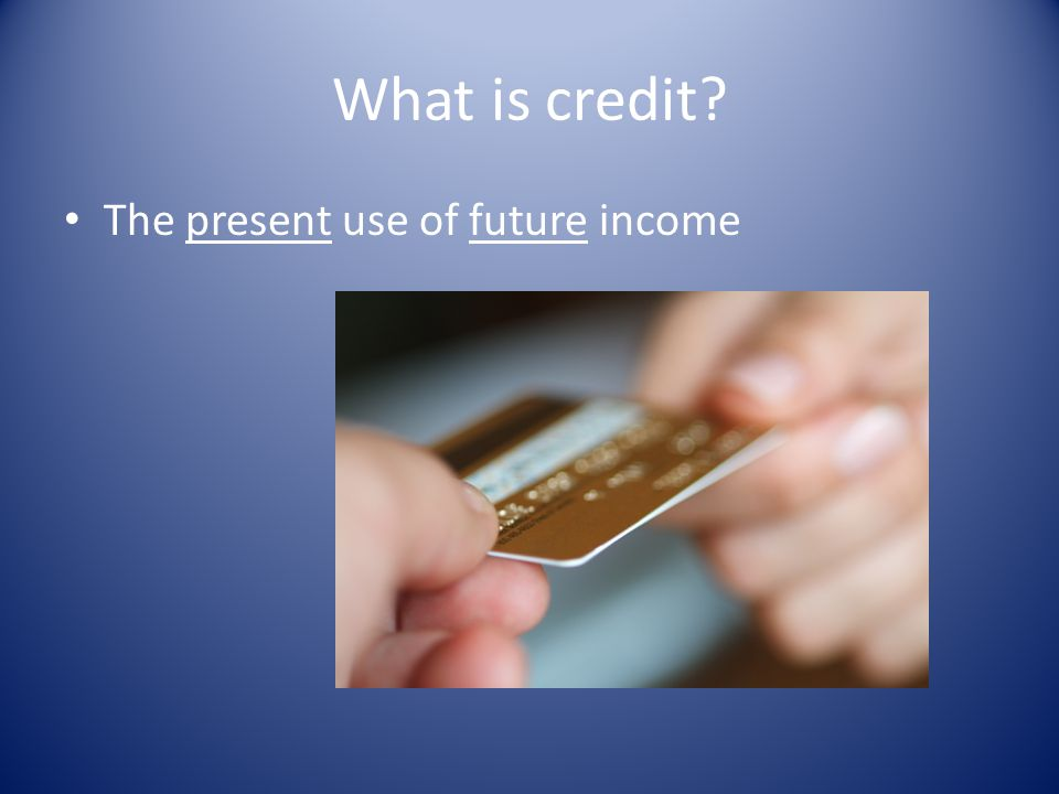What is credit The present use of future income