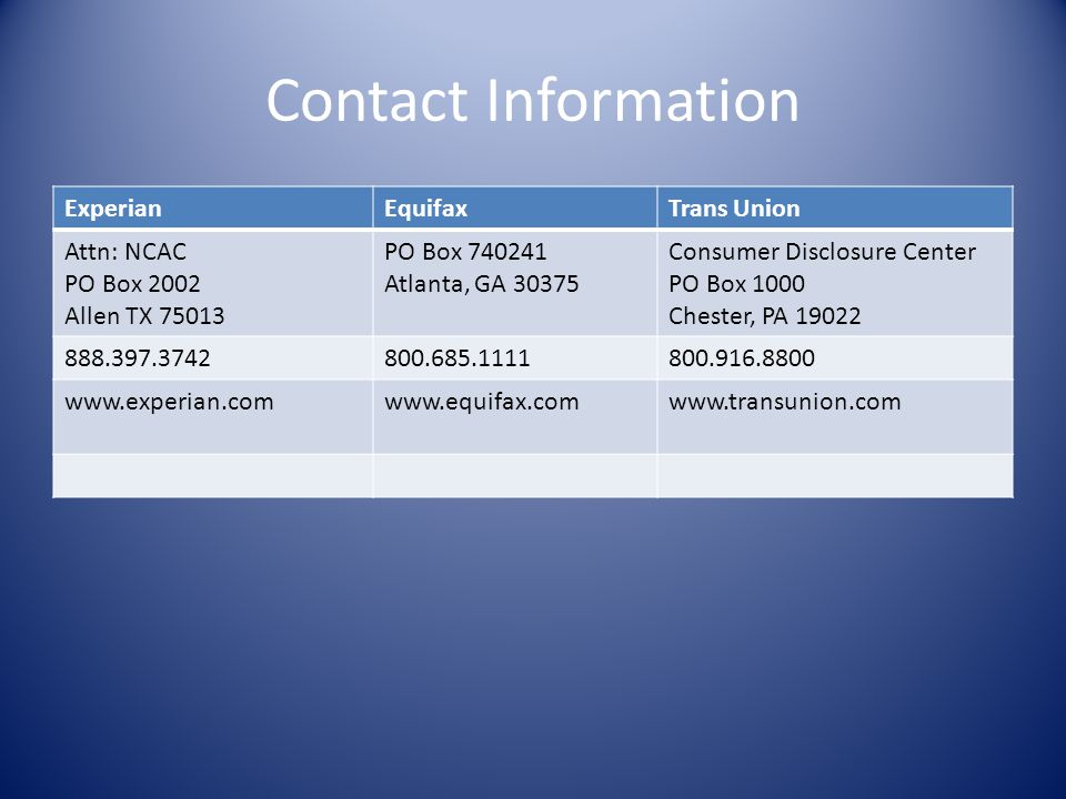 Contact Information Experian. Equifax. Trans Union. Attn: NCAC. PO Box 2002. Allen TX 75013. PO Box 740241.