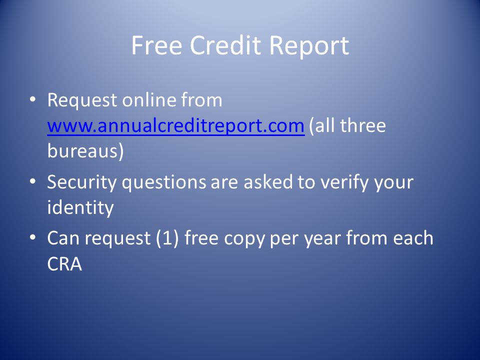 Free Credit Report Request online from www.annualcreditreport.com (all three bureaus) Security questions are asked to verify your identity.