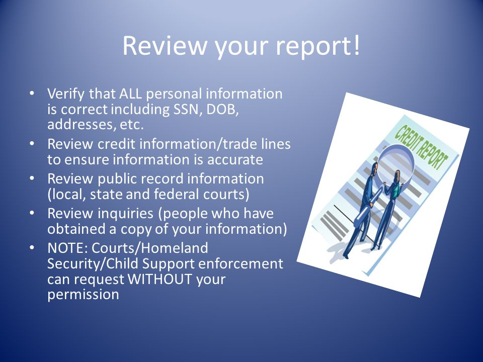 Review your report! Verify that ALL personal information is correct including SSN, DOB, addresses, etc.