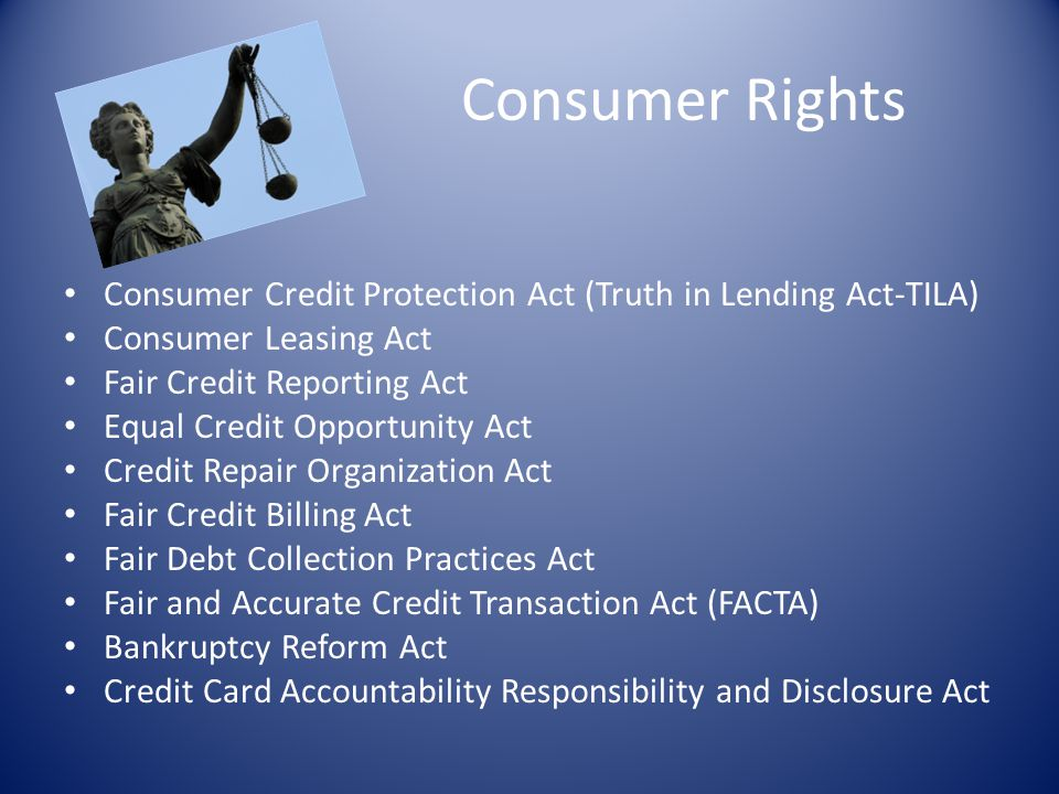 Consumer Rights Consumer Credit Protection Act (Truth in Lending Act-TILA) Consumer Leasing Act. Fair Credit Reporting Act.