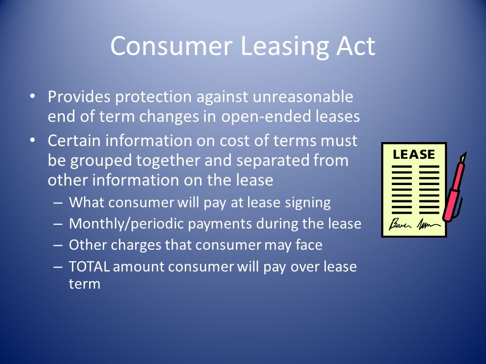 Consumer Leasing Act Provides protection against unreasonable end of term changes in open-ended leases.