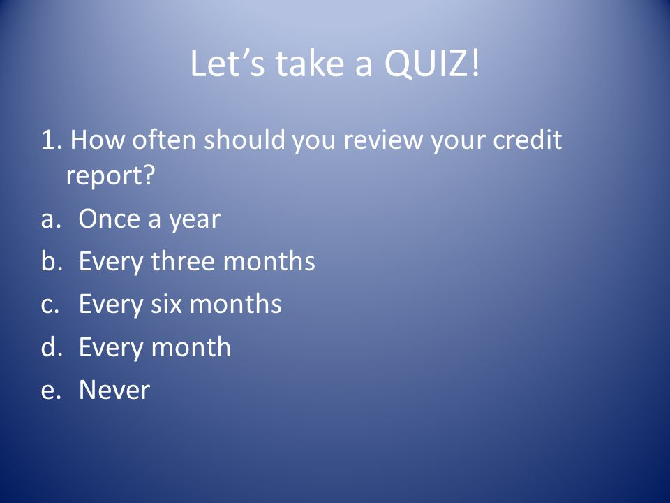 Let's take a QUIZ! 1. How often should you review your credit report