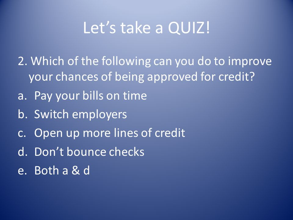 Let's take a QUIZ! 2. Which of the following can you do to improve your chances of being approved for credit