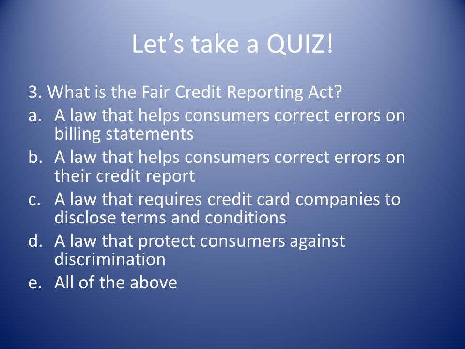 Let's take a QUIZ! 3. What is the Fair Credit Reporting Act