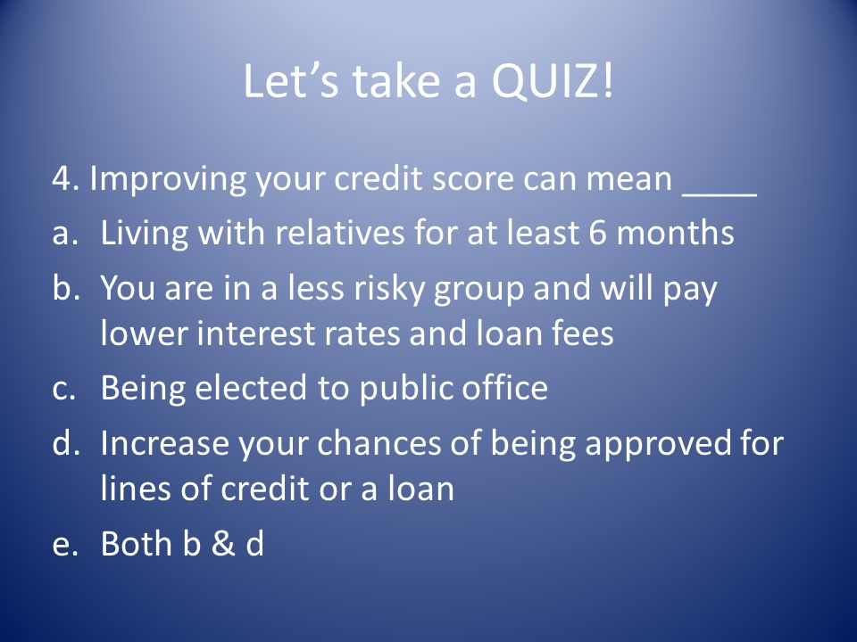 Let's take a QUIZ! 4. Improving your credit score can mean ____