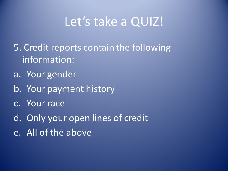 Let's take a QUIZ! 5. Credit reports contain the following information: Your gender. Your payment history.