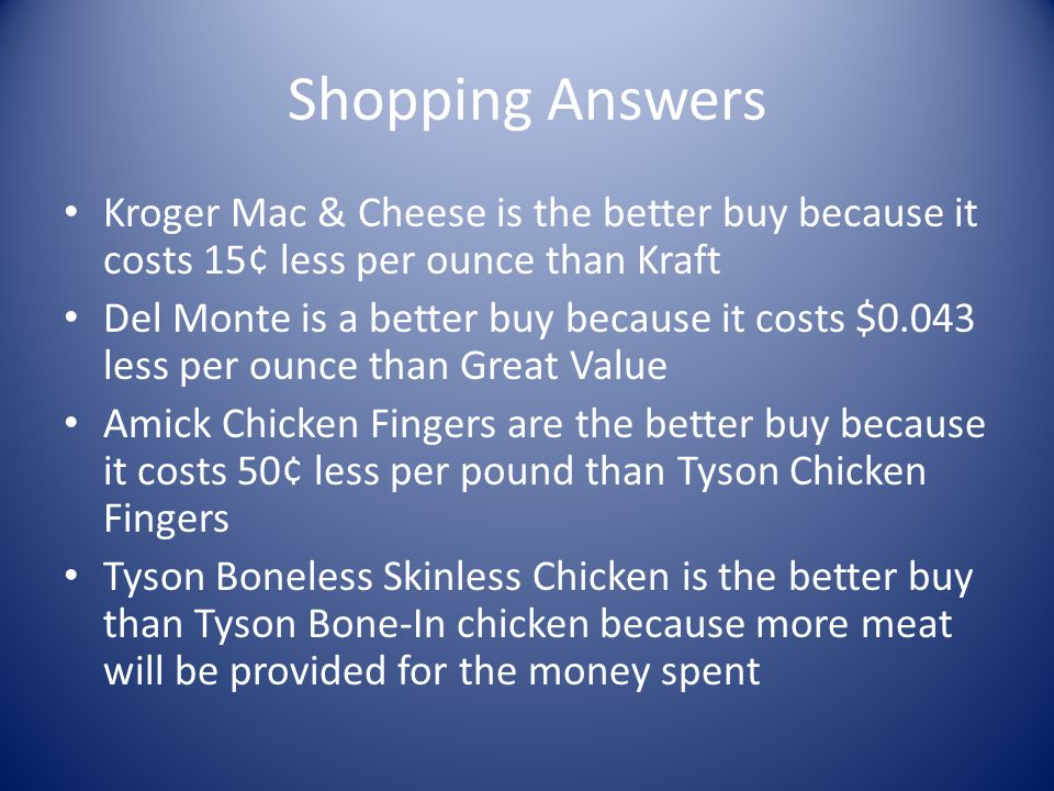 Shopping Answers Kroger Mac & Cheese is the better buy because it costs 15¢ less per ounce than Kraft.