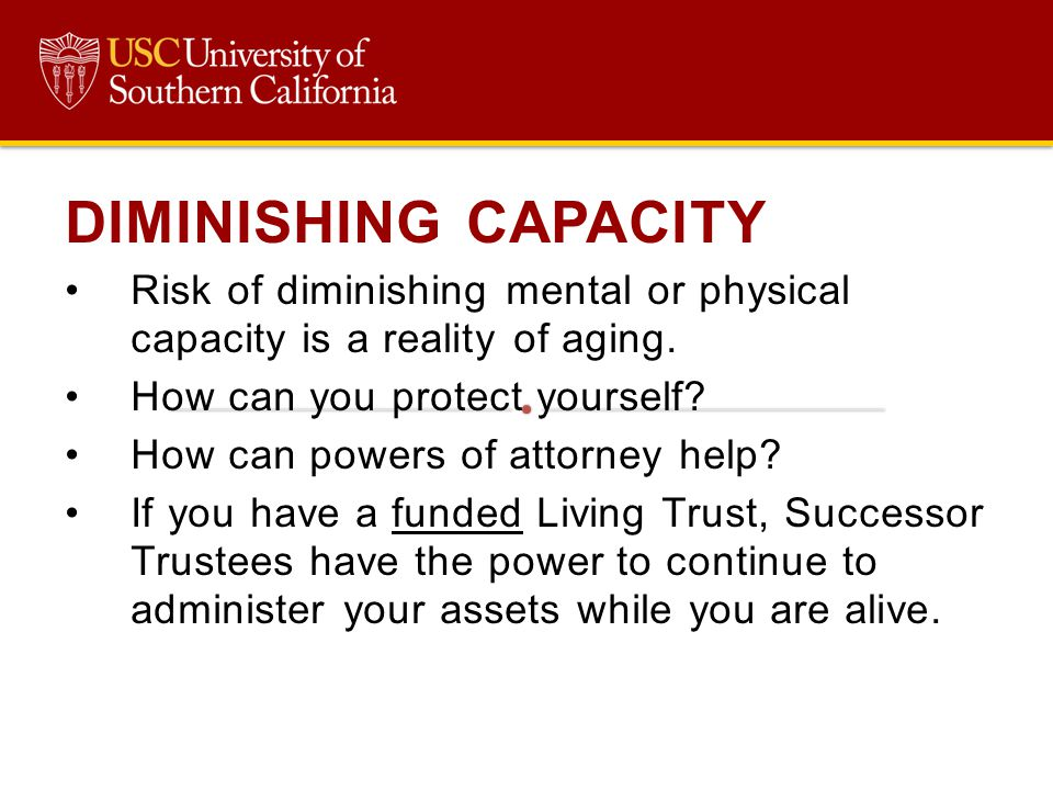 DIMINISHING CAPACITY Risk of diminishing mental or physical capacity is a reality of aging. How can you protect yourself