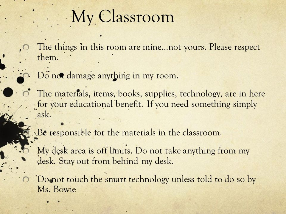 My Classroom The things in this room are mine…not yours. Please respect them. Do not damage anything in my room.