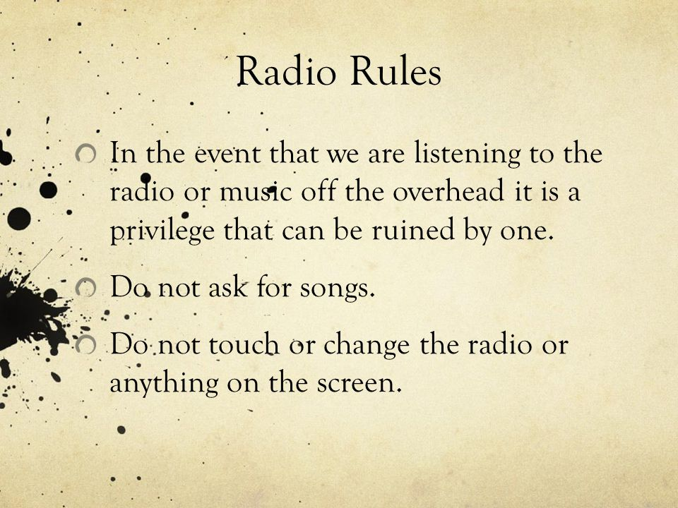Radio Rules In the event that we are listening to the radio or music off the overhead it is a privilege that can be ruined by one.