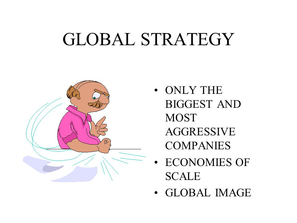 GLOBAL STRATEGY ONLY THE BIGGEST AND MOST AGGRESSIVE COMPANIES