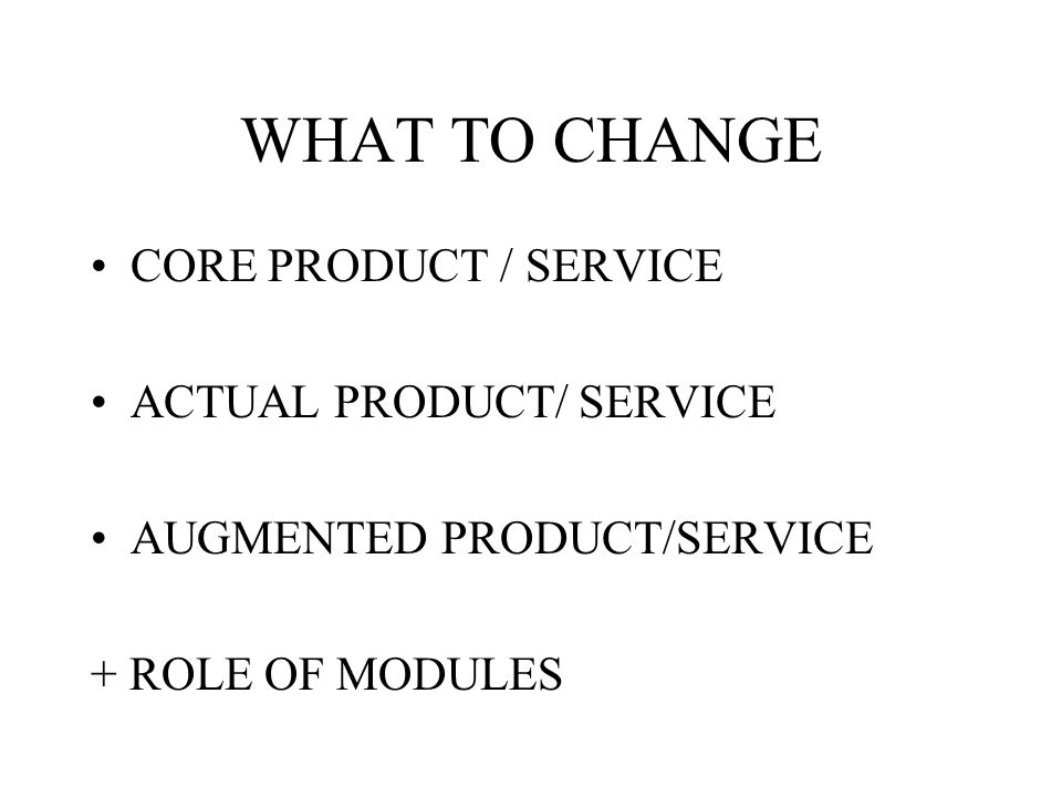 WHAT TO CHANGE CORE PRODUCT / SERVICE ACTUAL PRODUCT/ SERVICE