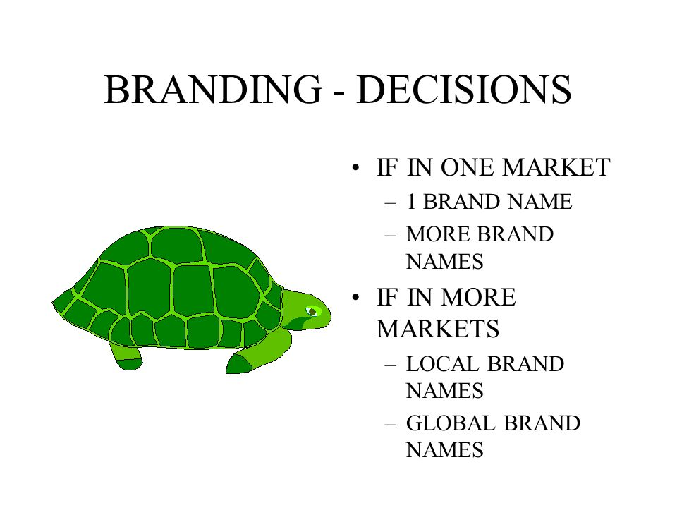 BRANDING - DECISIONS IF IN ONE MARKET IF IN MORE MARKETS 1 BRAND NAME