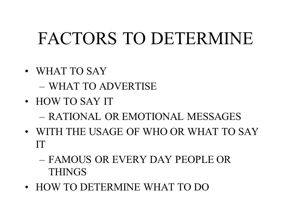 FACTORS TO DETERMINE WHAT TO SAY WHAT TO ADVERTISE HOW TO SAY IT